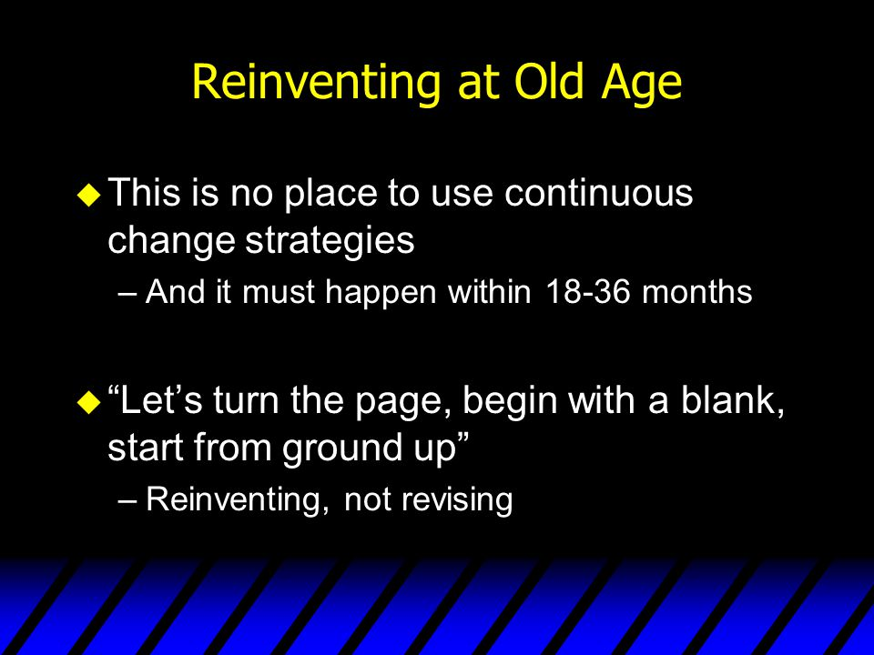 Reinventing at Old Age This is no place to use continuous change strategies. And it must happen within 18-36 months.