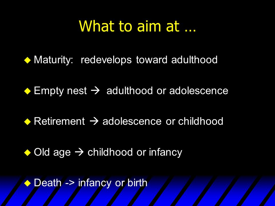 What to aim at … Maturity: redevelops toward adulthood