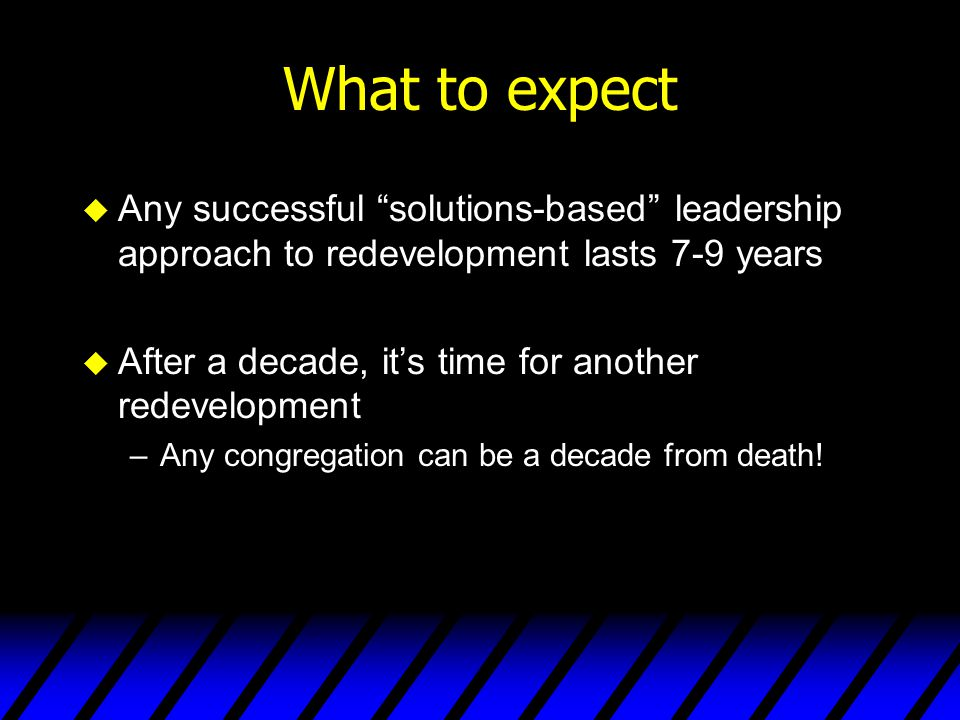 What to expect Any successful solutions-based leadership approach to redevelopment lasts 7-9 years.