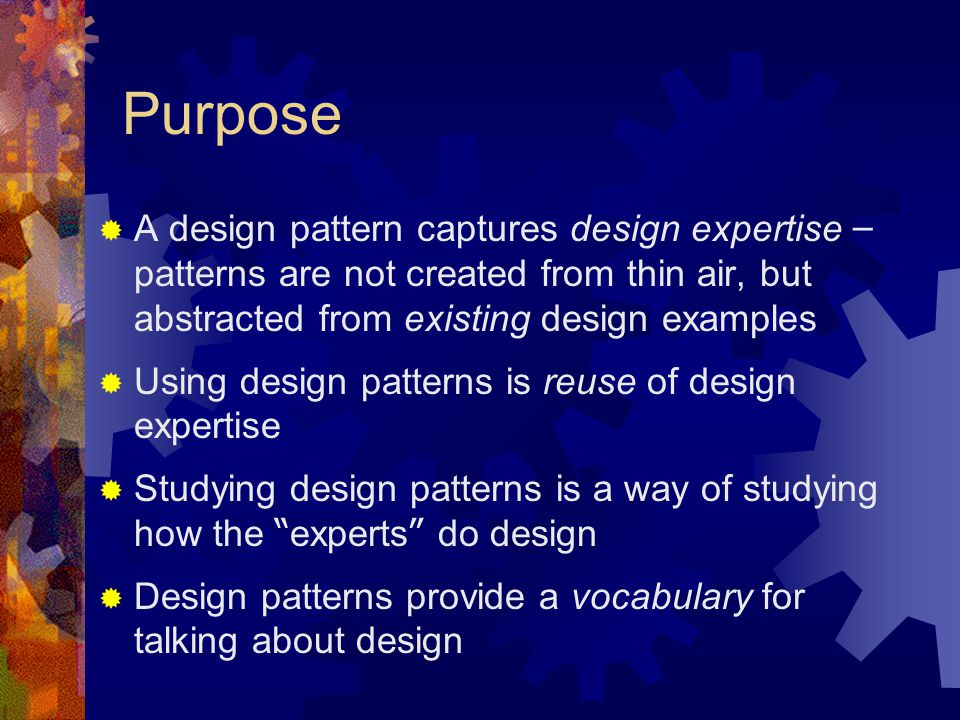 Purpose A design pattern captures design expertise –patterns are not created from thin air, but abstracted from existing design examples.