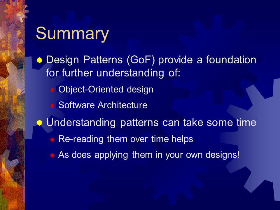 Summary Design Patterns (GoF) provide a foundation for further understanding of: Object-Oriented design.