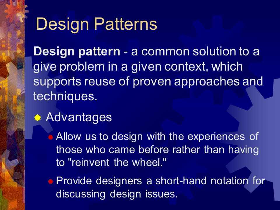 Design Patterns Design pattern - a common solution to a give problem in a given context, which supports reuse of proven approaches and techniques.