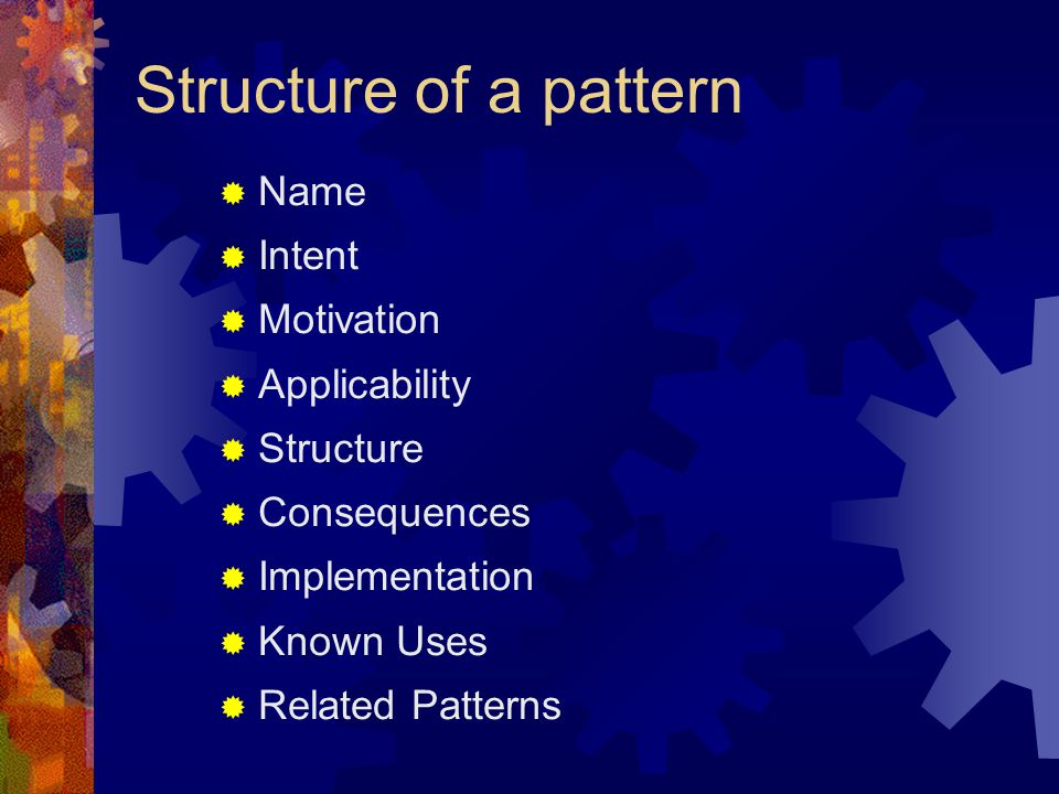 Structure of a pattern Name Intent Motivation Applicability Structure