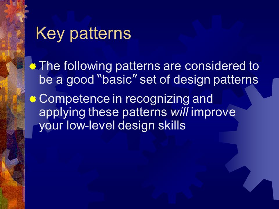 Key patterns The following patterns are considered to be a good basic set of design patterns.
