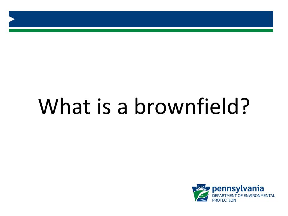 What is a brownfield Open response – What do people think a brownfield really is. Solicit answers from the audience.