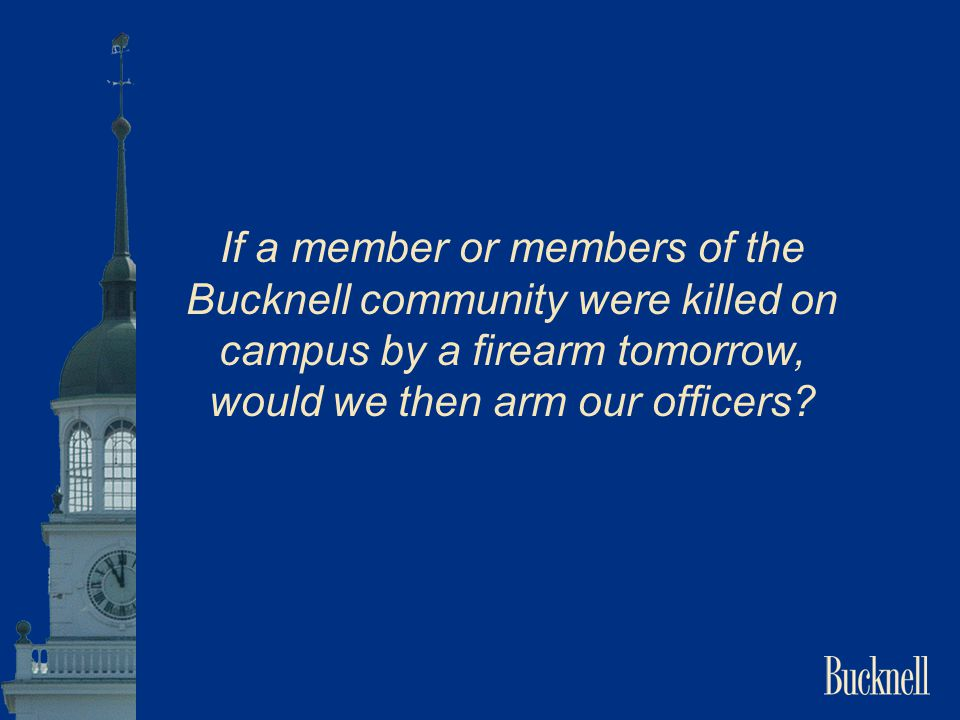 If a member or members of the Bucknell community were killed on campus by a firearm tomorrow, would we then arm our officers