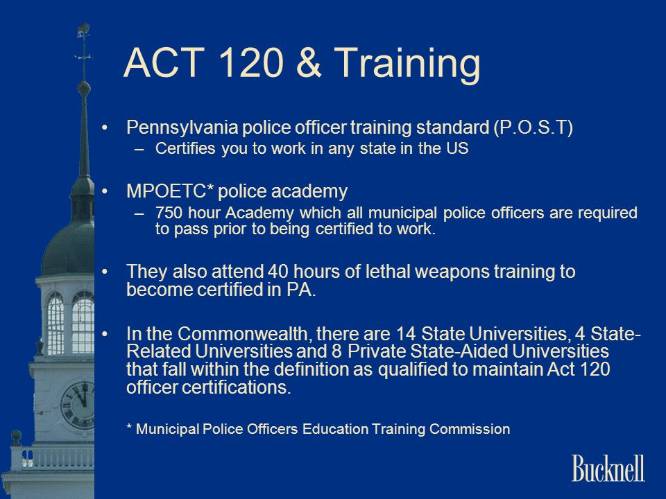 ACT 120 & Training Pennsylvania police officer training standard (P.O.S.T) Certifies you to work in any state in the US.