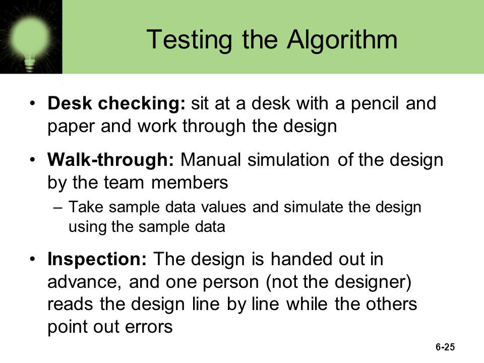 Testing the Algorithm Desk checking: sit at a desk with a pencil and paper and work through the design.