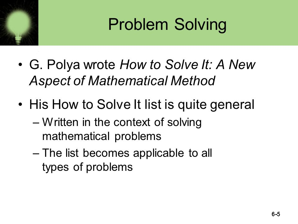 Problem Solving G. Polya wrote How to Solve It: A New Aspect of Mathematical Method. His How to Solve It list is quite general.