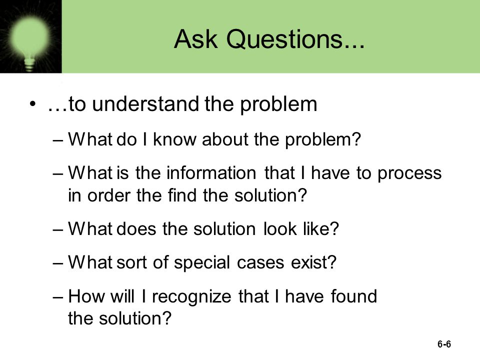 Ask Questions... …to understand the problem