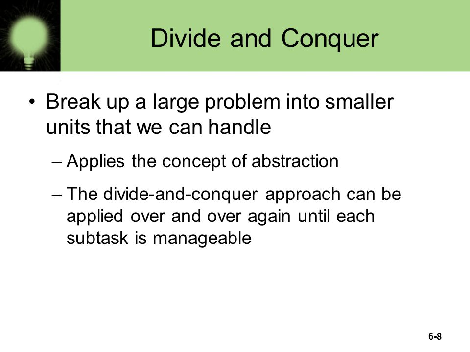 Divide and Conquer Break up a large problem into smaller units that we can handle. Applies the concept of abstraction.