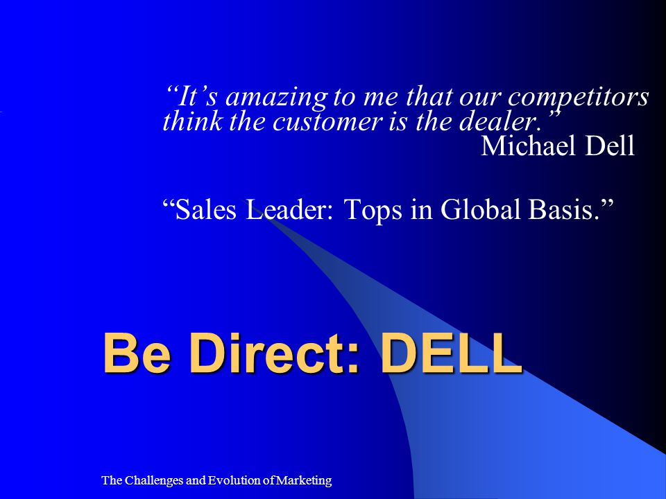 It's amazing to me that our competitors think the customer is the dealer. Michael Dell