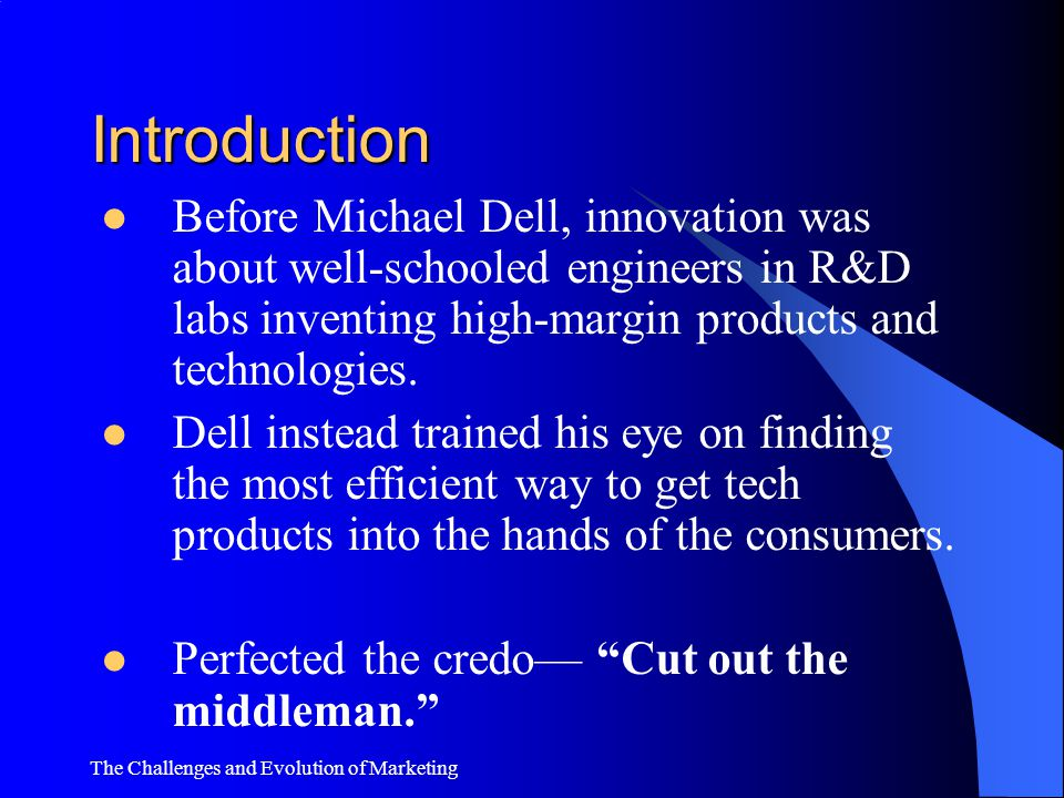 Introduction Before Michael Dell, innovation was about well-schooled engineers in R&D labs inventing high-margin products and technologies.