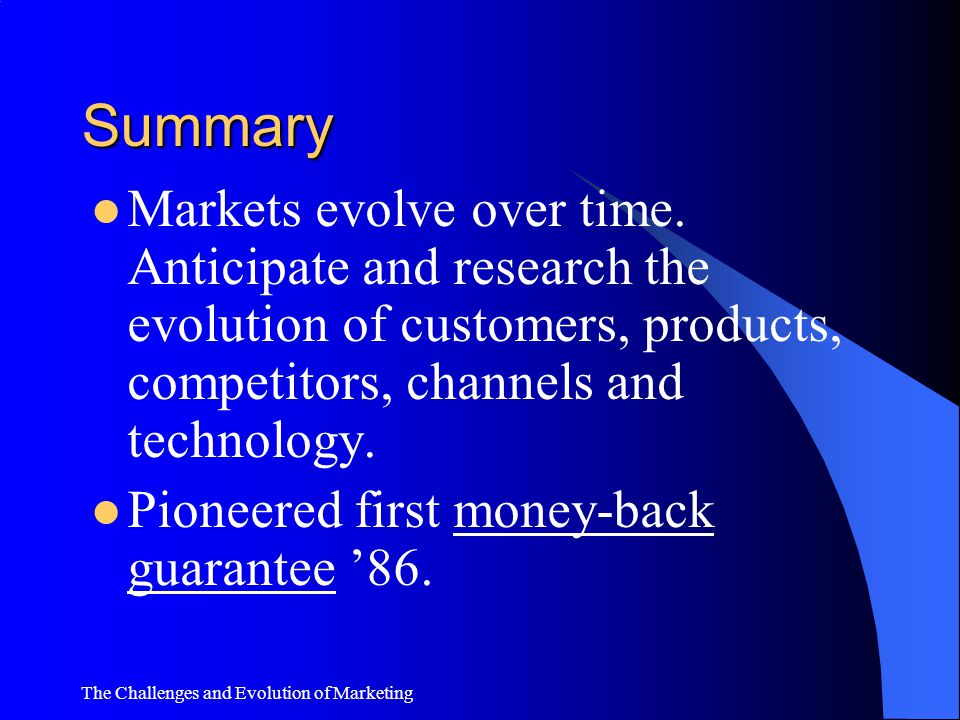 Summary Markets evolve over time. Anticipate and research the evolution of customers, products, competitors, channels and technology.