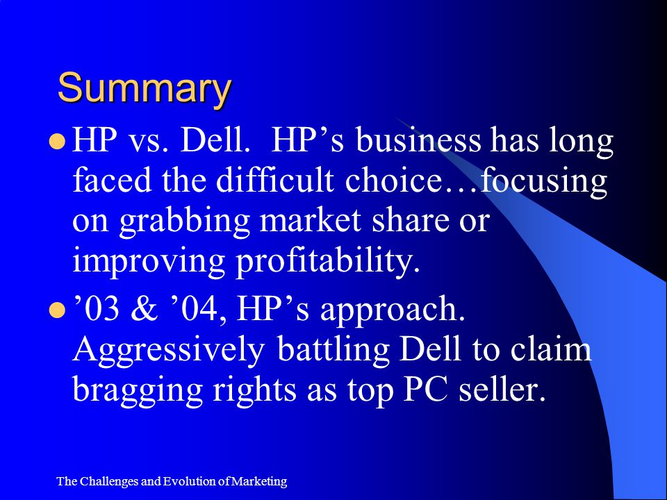 Summary HP vs. Dell. HP's business has long faced the difficult choice…focusing on grabbing market share or improving profitability.