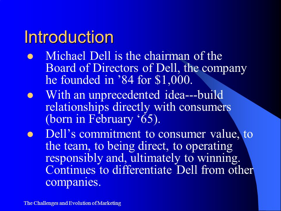 Introduction Michael Dell is the chairman of the Board of Directors of Dell, the company he founded in '84 for $1,000.