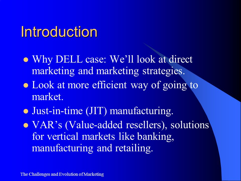 Introduction Why DELL case: We'll look at direct marketing and marketing strategies. Look at more efficient way of going to market.