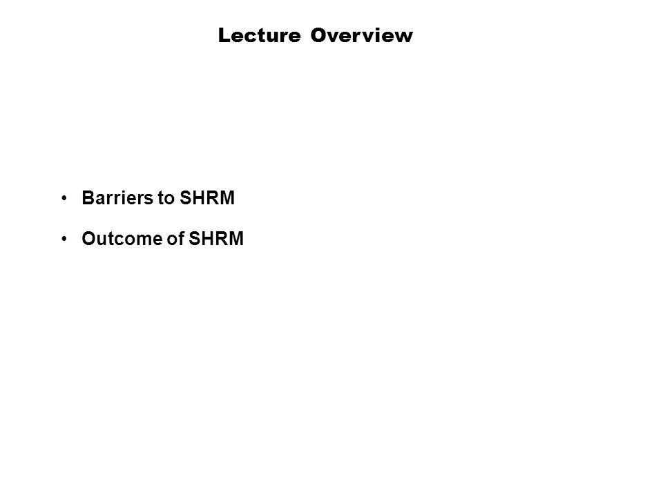 Lecture Overview Barriers to SHRM Outcome of SHRM 3