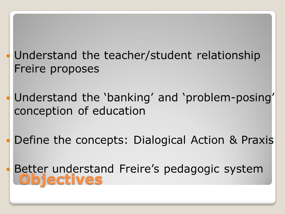 Objectives Understand the teacher/student relationship Freire proposes