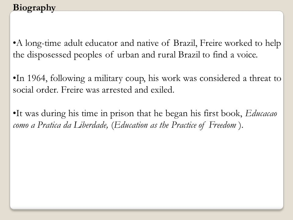 Biography A long-time adult educator and native of Brazil, Freire worked to help the disposessed peoples of urban and rural Brazil to find a voice.