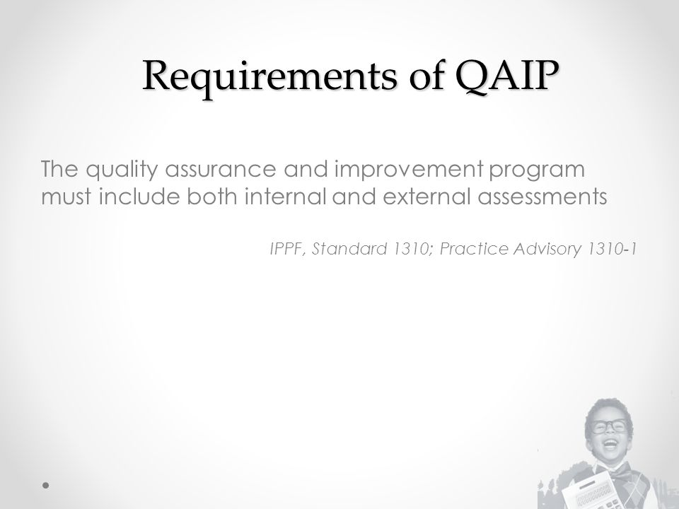 Requirements of QAIP The quality assurance and improvement program must include both internal and external assessments.