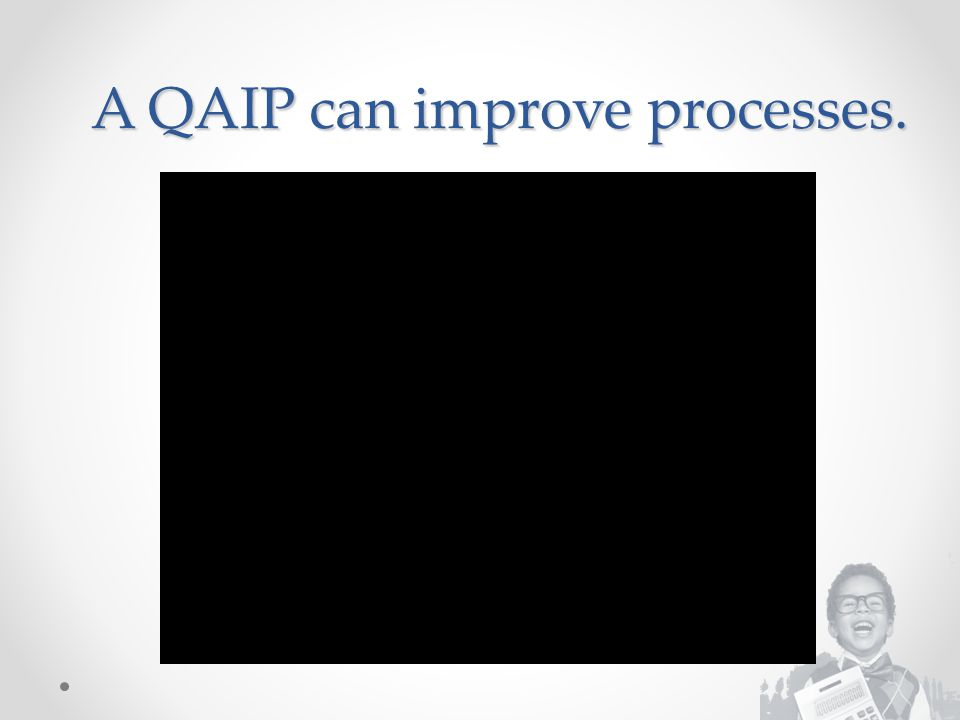 A QAIP can improve processes.
