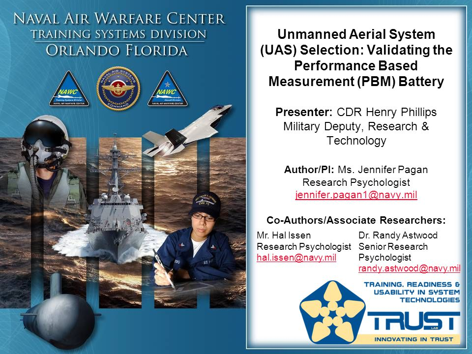Unmanned Aerial System (UAS) Selection: Validating the Performance Based Measurement (PBM) Battery Presenter: CDR Henry Phillips Military Deputy, Research & Technology Author/PI: Ms. Jennifer Pagan Research Psychologist jennifer.pagan1@navy.mil Co-Authors/Associate Researchers: