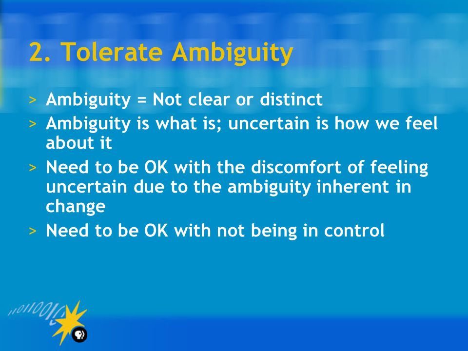 2. Tolerate Ambiguity Ambiguity = Not clear or distinct