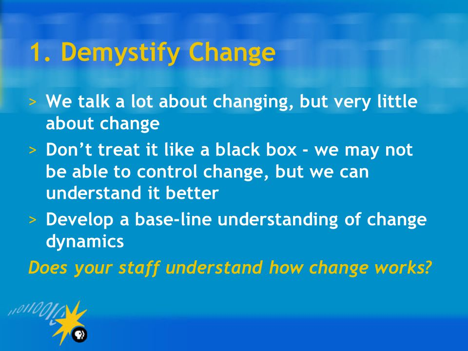 1. Demystify Change We talk a lot about changing, but very little about change.