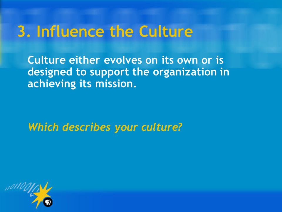 3. Influence the Culture Culture either evolves on its own or is designed to support the organization in achieving its mission.