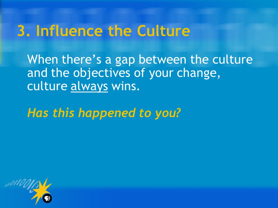 3. Influence the Culture Has this happened to you