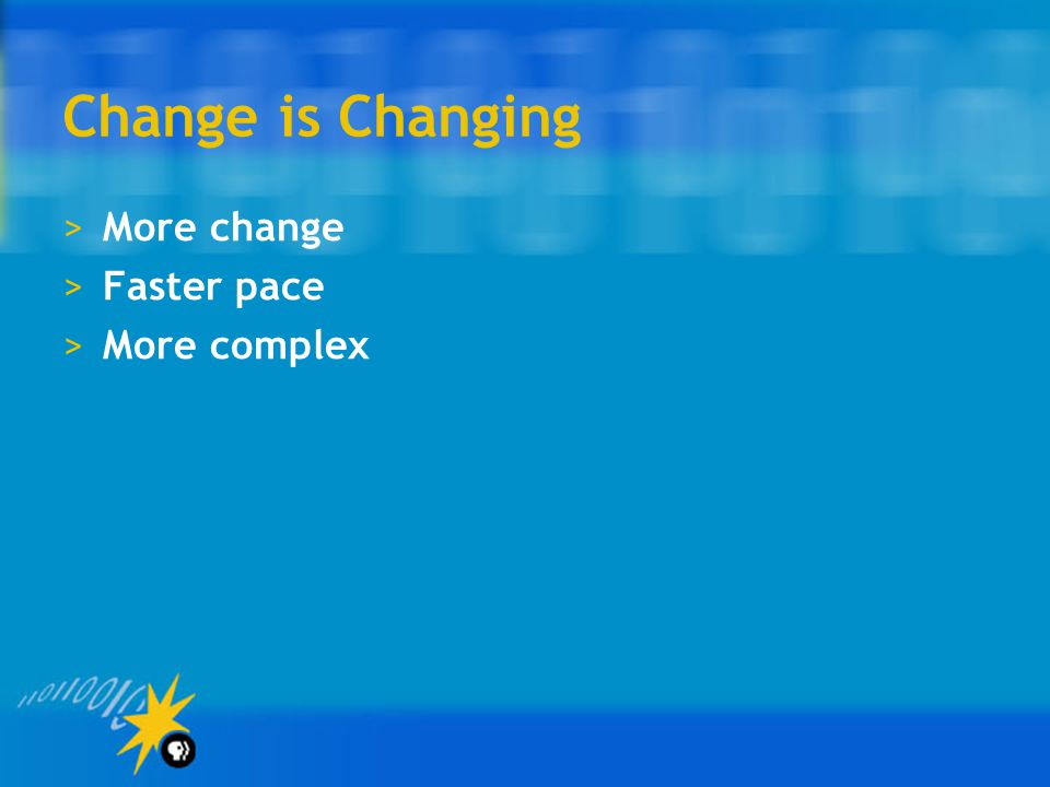 Change is Changing More change Faster pace More complex