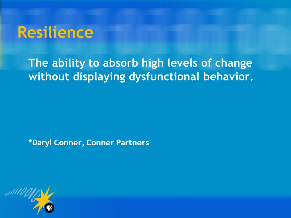 Resilience The ability to absorb high levels of change without displaying dysfunctional behavior. *Daryl Conner, Conner Partners.
