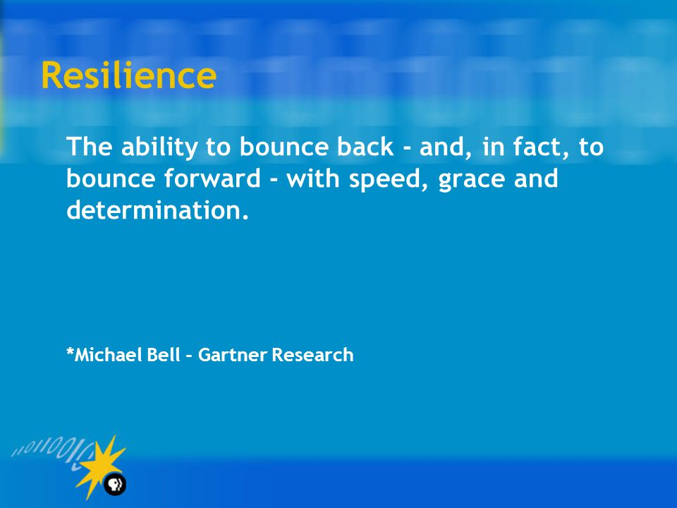 Resilience The ability to bounce back - and, in fact, to bounce forward - with speed, grace and determination.