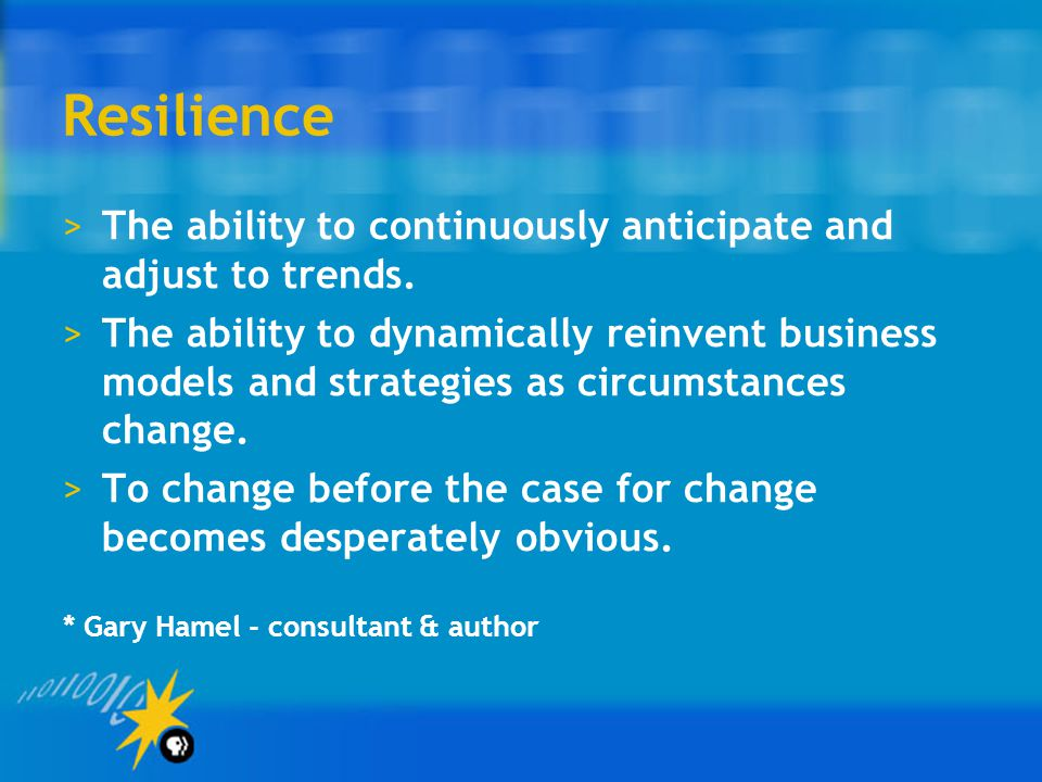 Resilience The ability to continuously anticipate and adjust to trends.