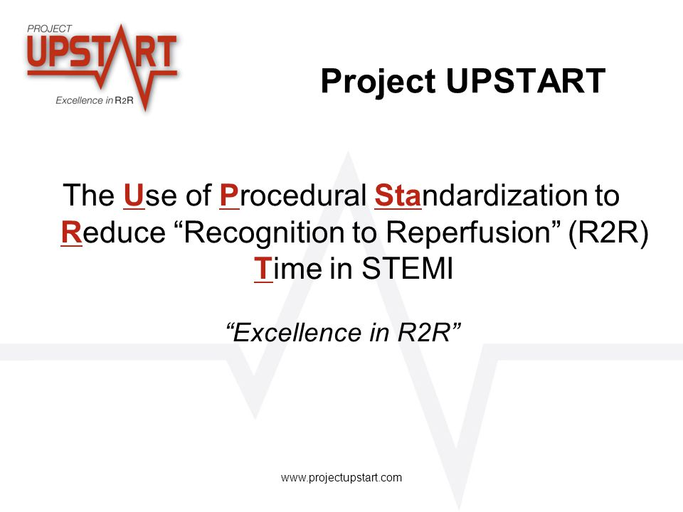 Project UPSTART The Use of Procedural Standardization to Reduce Recognition to Reperfusion (R2R) Time in STEMI.