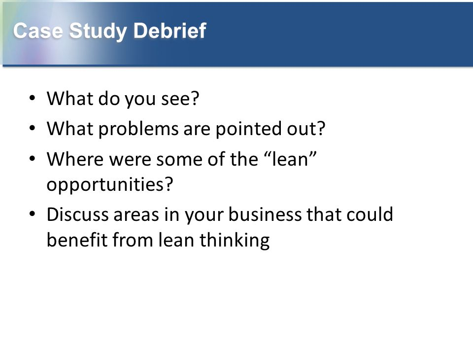 Case Study Debrief What do you see What problems are pointed out Where were some of the lean opportunities