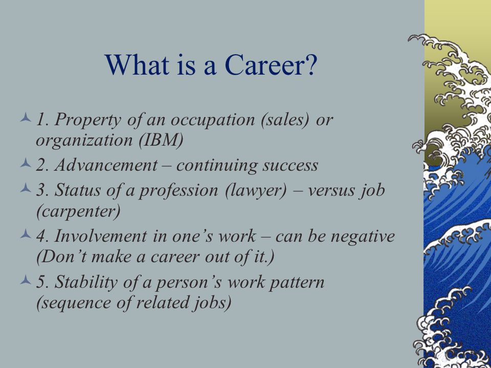 What is a Career 1. Property of an occupation (sales) or organization (IBM) 2. Advancement – continuing success.