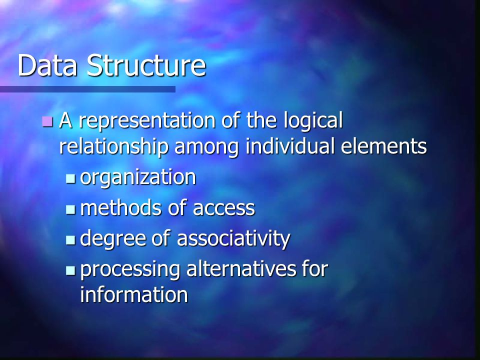 Data Structure A representation of the logical relationship among individual elements. organization.
