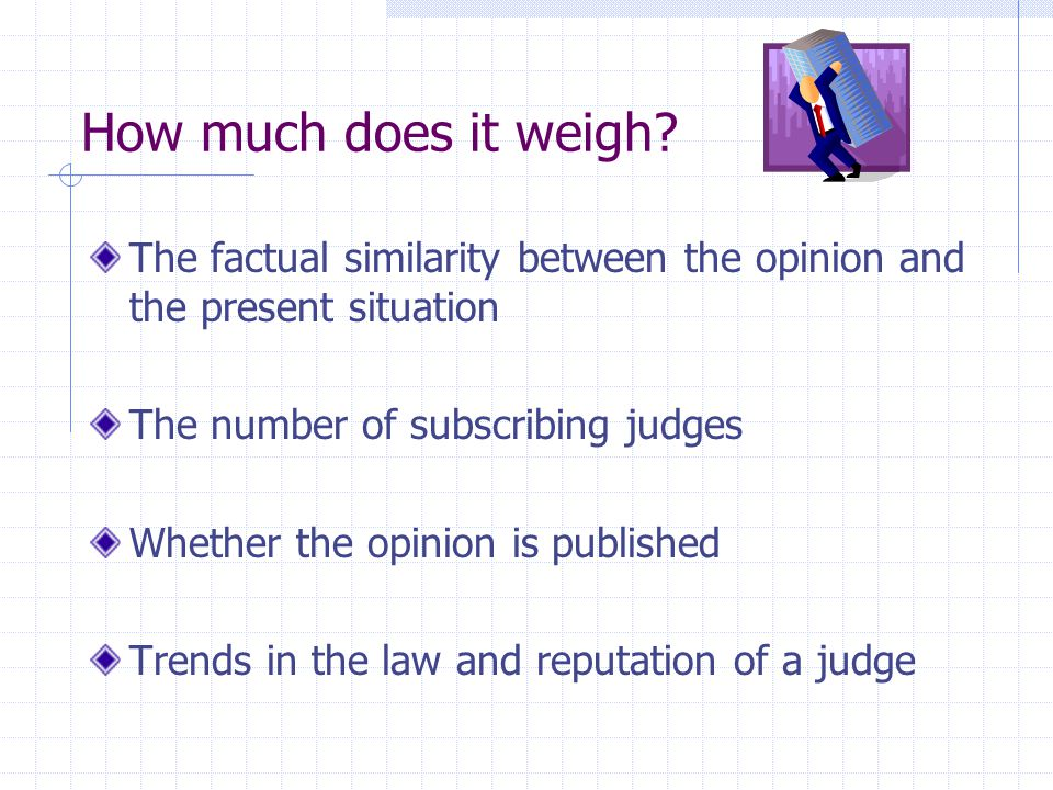 How much does it weigh The factual similarity between the opinion and the present situation. The number of subscribing judges.