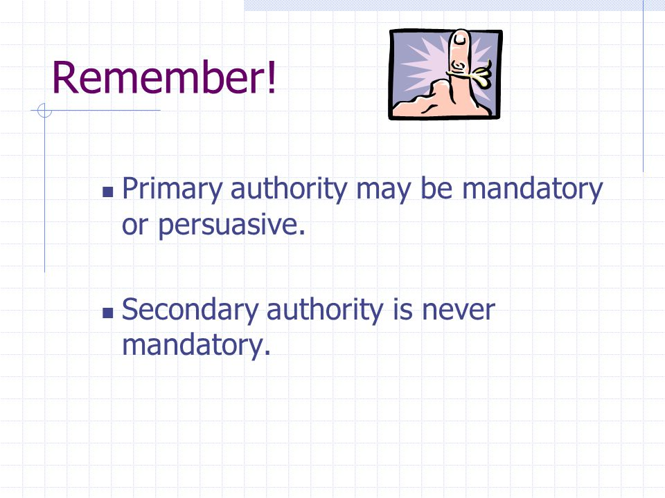 Remember! Primary authority may be mandatory or persuasive.