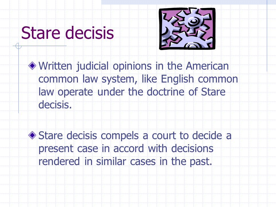 Stare decisis Written judicial opinions in the American common law system, like English common law operate under the doctrine of Stare decisis.