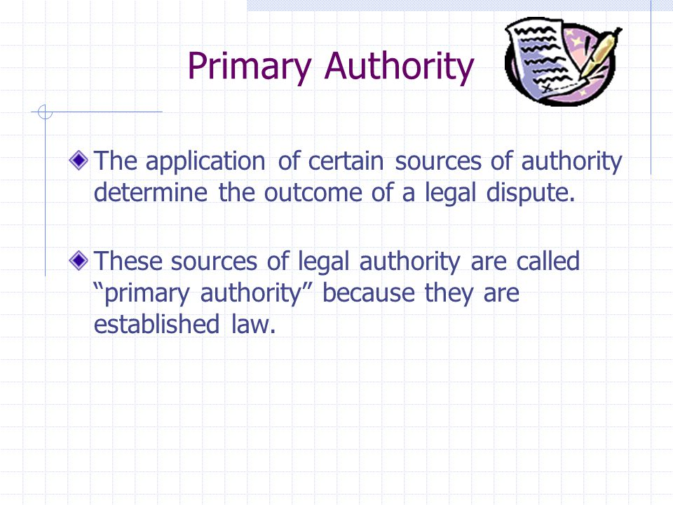 Primary Authority The application of certain sources of authority determine the outcome of a legal dispute.