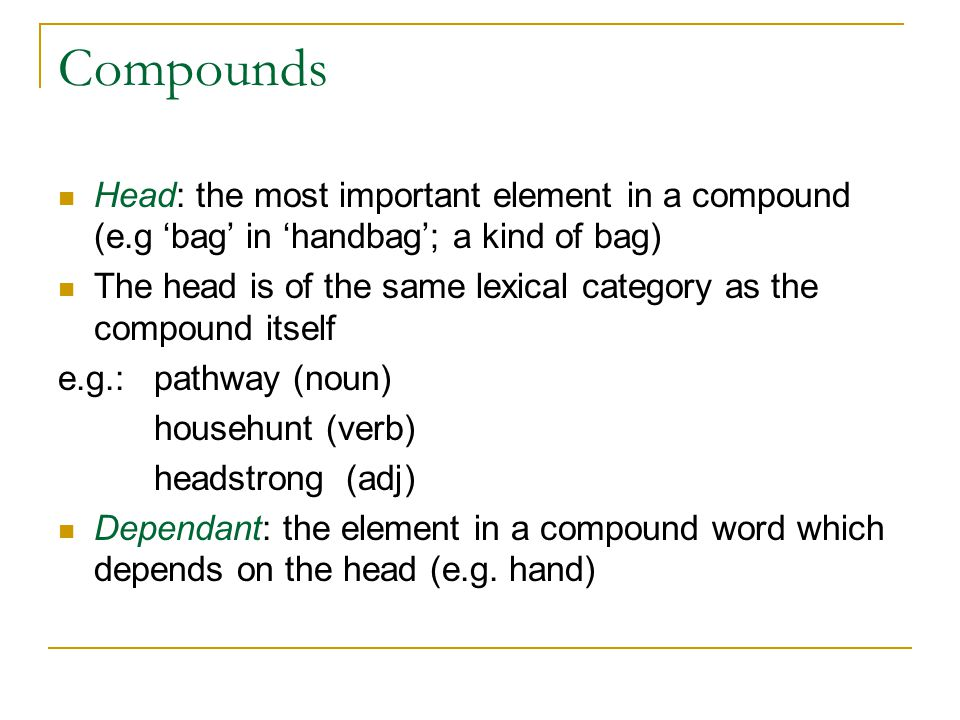 Compounds Head: the most important element in a compound (e.g 'bag' in 'handbag'; a kind of bag)