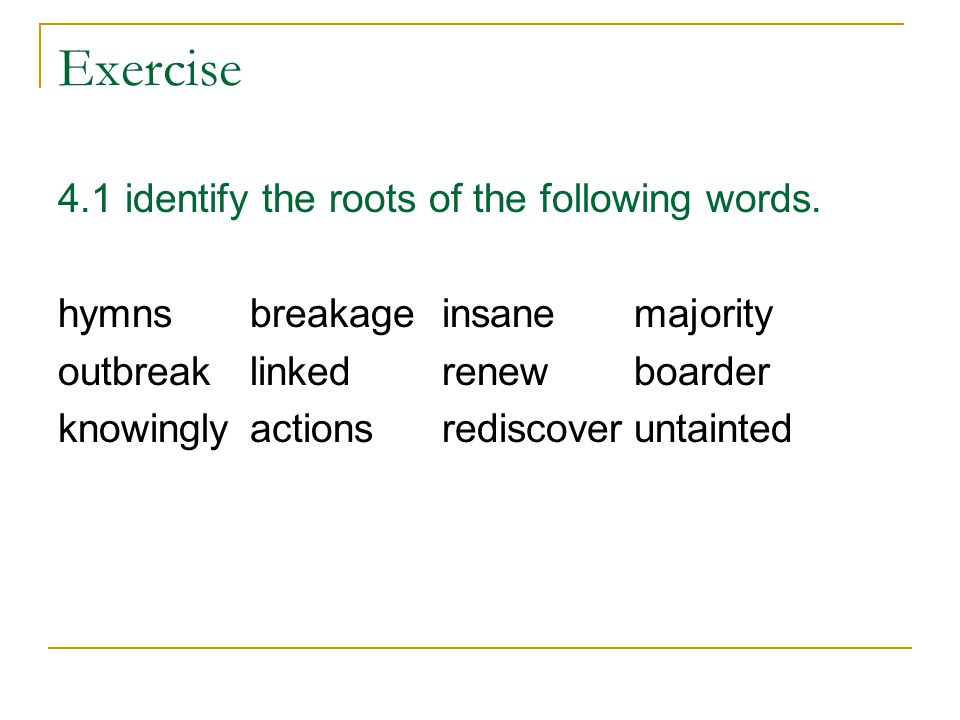 Exercise 4.1 identify the roots of the following words.