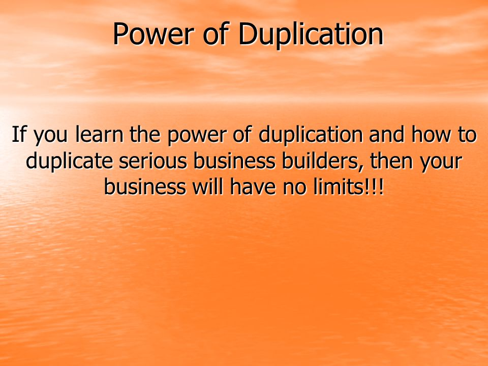Power of Duplication If you learn the power of duplication and how to duplicate serious business builders, then your business will have no limits!!!
