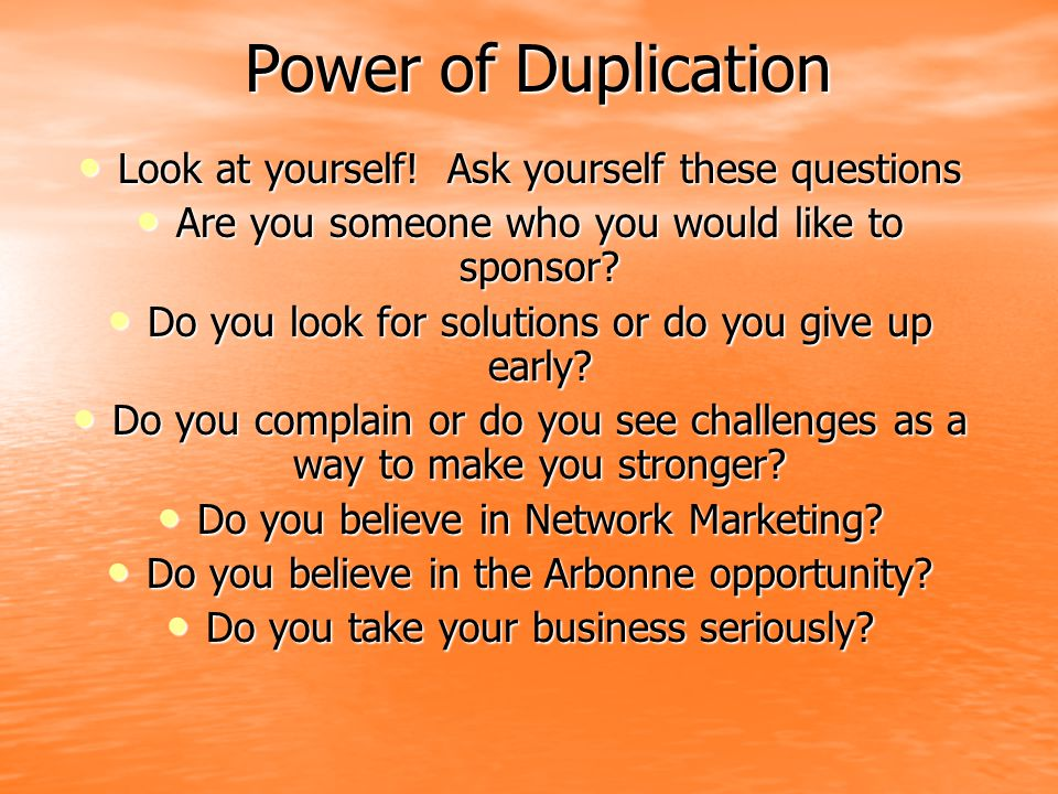 Power of Duplication Look at yourself! Ask yourself these questions