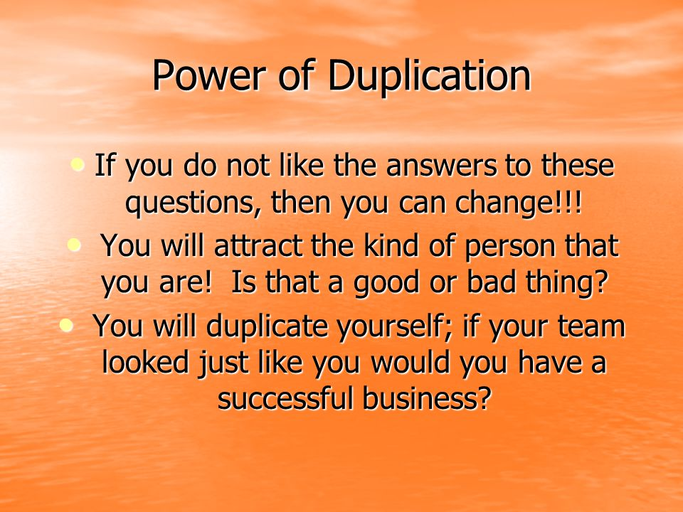 Power of Duplication If you do not like the answers to these questions, then you can change!!!