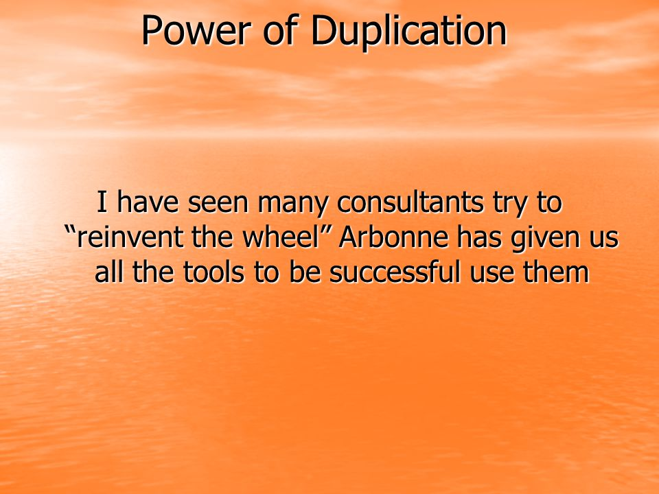 Power of Duplication I have seen many consultants try to reinvent the wheel Arbonne has given us all the tools to be successful use them.