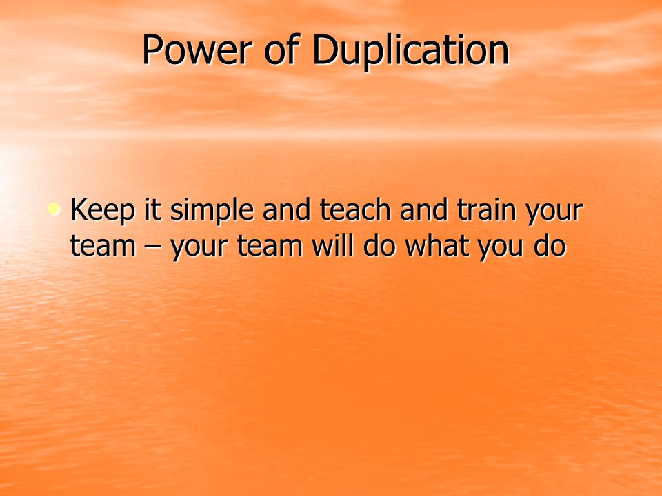 Power of Duplication Keep it simple and teach and train your team – your team will do what you do